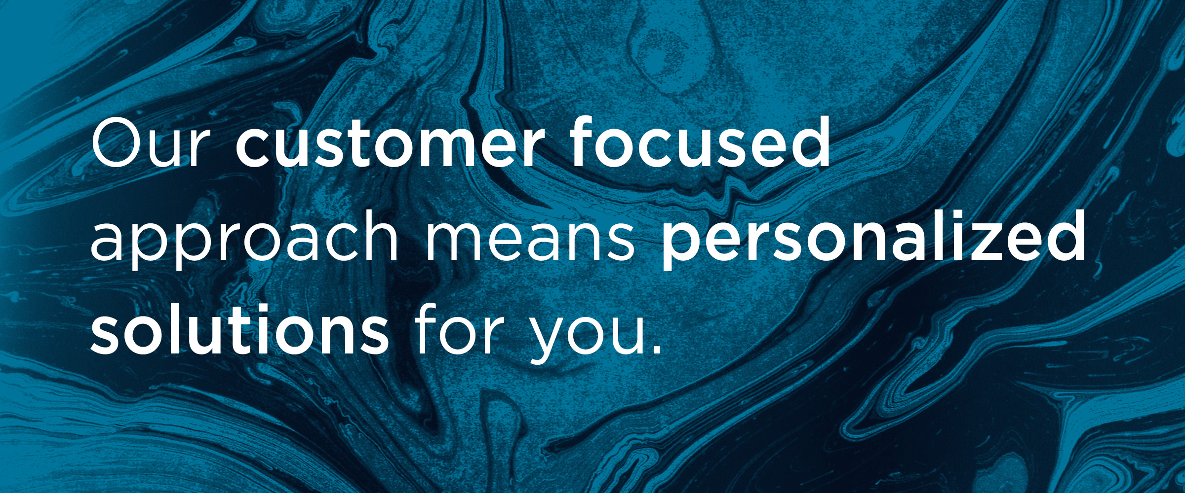 Our customer focused approach means personalized solutions for you